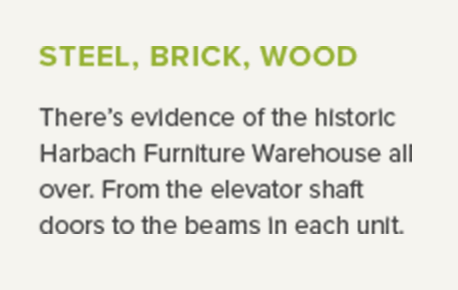 Steel, brick, wood - There's evidence of the historic Harbach Furniture Warehouse all over. From the elevator shaft doors to the beams in each unit.